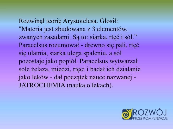 """Rozwin teori Arystotelesa. Gosi: """"Materia jest zbudowana z 3 elementw, zwanych zasadami. S to: siarka, rt i sl. Paracelsus rozumowa - drewno si pali, rt si ulatnia, siarka ulega spaleniu, a sl pozostaje jako popi. Paracelsus wytwarza sole elaza, miedzi, rtci ibada ich dziaanie jako lekw - da pocztek nauce nazwanej - JATROCHEMIA (nauka o lekach)."""