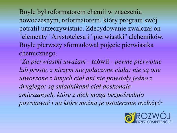 """Boyle by reformatorem chemii w znaczeniu nowoczesnym, reformatorem, ktry program swj potrafi urzeczywistni. Zdecydowanie zwalcza on """"elementy"""" Arystotelesa i """"pierwiastki"""" alchemikw. Boyle pierwszy sformuowa pojcie pierwiastka chemicznego."""