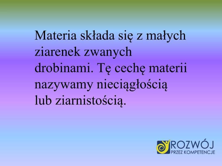 Materia skada si z maych ziarenek zwanych drobinami. T cech materii nazywamy niecigoci lub ziarnistoci.