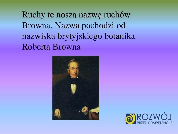 Ruchy te nosz nazw ruchw Browna. Nazwa pochodzi od nazwiska brytyjskiego botanika Roberta Browna