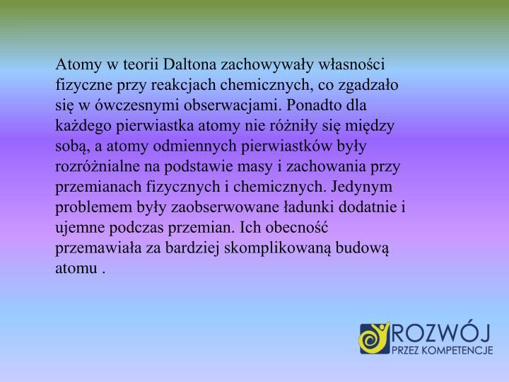 Atomy w teorii Daltona zachowyway wasnoci fizyczne przy reakcjach chemicznych, co zgadzao si w wczesnymi obserwacjami. Ponadto dla kadego pierwiastka atomy nie rniy si midzy sob, a atomy odmiennych pierwiastkw byy rozrnialne na podstawie masy i zachowania przy przemianach fizycznych i chemicznych. Jedynym problemem byy zaobserwowane adunki dodatnie i ujemne podczas przemian. Ich obecno przemawiaa za bardziej skomplikowan budow atomu .