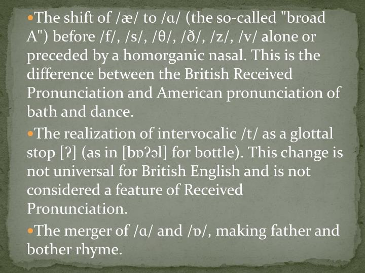 "The shift of /æ/ to /ɑ/ (the so-called ""broad A"") before /f/, /s/, /θ/, /ð/, /z/, /v/ alone or preceded by a homorganic nasal. This is the difference between the British Received Pronunciation and American pronunciation of bath and dance."