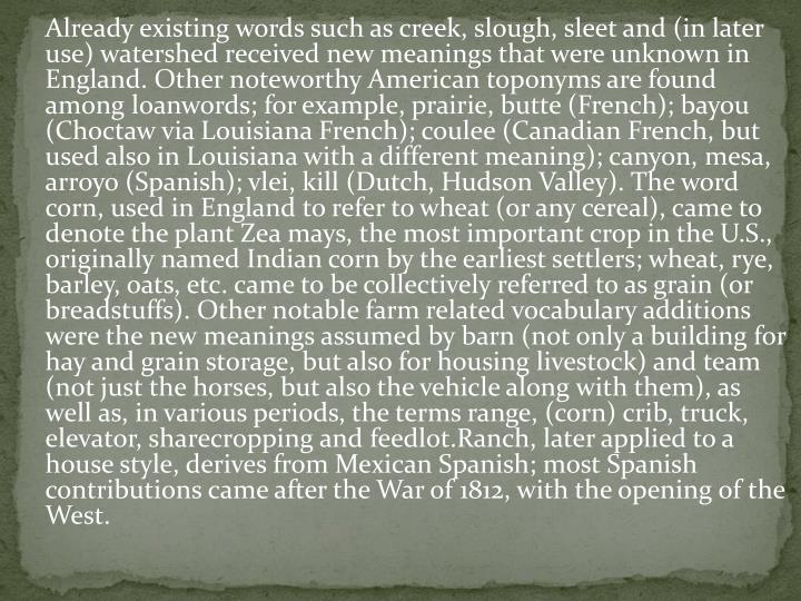 Already existing words such as creek, slough, sleet and (in later use) watershed received new meanings that were unknown in England. Other noteworthy American