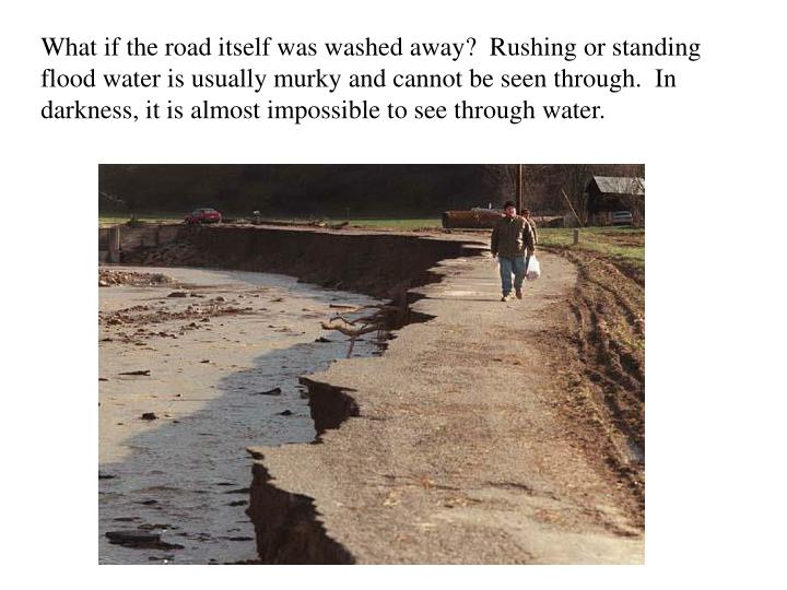 What if the road itself was washed away?  Rushing or standing flood water is usually murky and cannot be seen through.  In darkness, it is almost impossible to see through water.