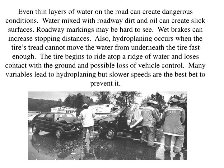 Even thin layers of water on the road can create dangerous conditions.  Water mixed with roadway dirt and oil can create slick surfaces. Roadway markings may be hard to see.  Wet brakes can increase stopping distances.  Also, hydroplaning occurs when the tire's tread cannot move the water from underneath the tire fast enough.  The tire begins to ride atop a ridge of water and loses contact with the ground and possible loss of vehicle control.  Many variables lead to hydroplaning but slower speeds are the best bet to prevent it.