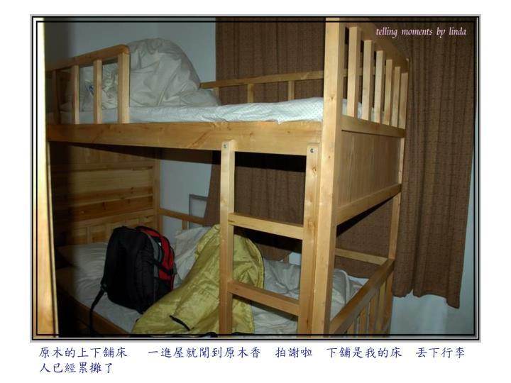 原木的上下舖床   一進屋就聞到原木香  拍謝啦  下舖是我的床  丟下行李  人已經累攤了