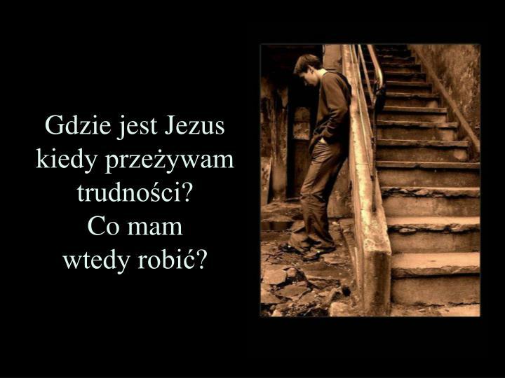 Gdzie jest Jezus kiedy przeżywam trudności?