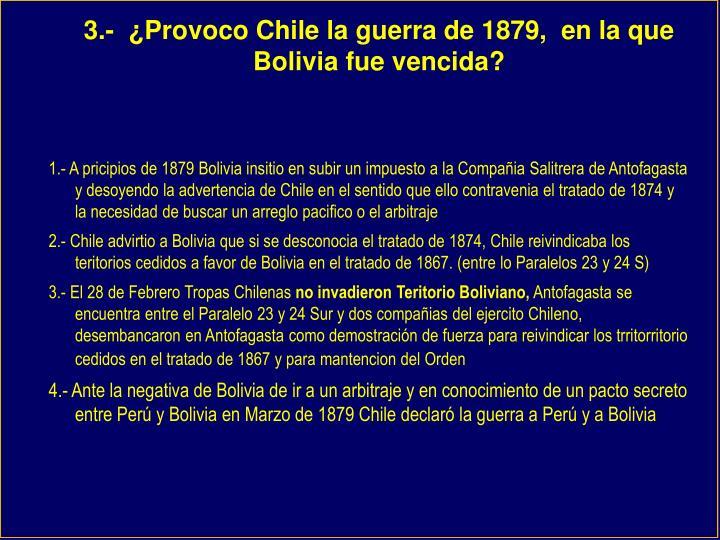 3.-  ¿Provoco Chile la guerra de 1879,  en la que Bolivia fue vencida?