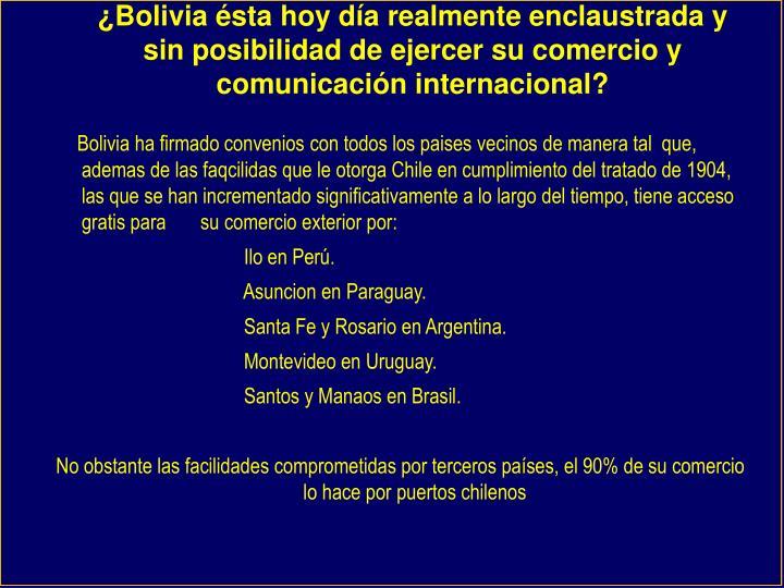 ¿Bolivia ésta hoy día realmente enclaustrada y sin posibilidad de ejercer su comercio y comunicación internacional?