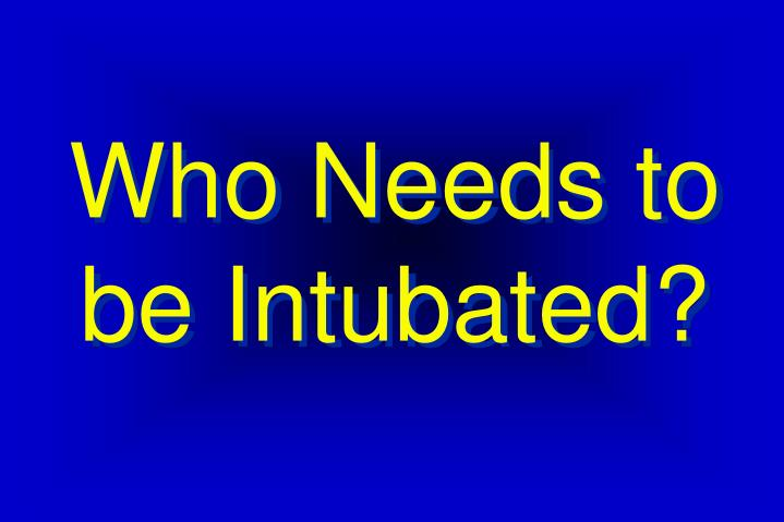 Who needs to be intubated