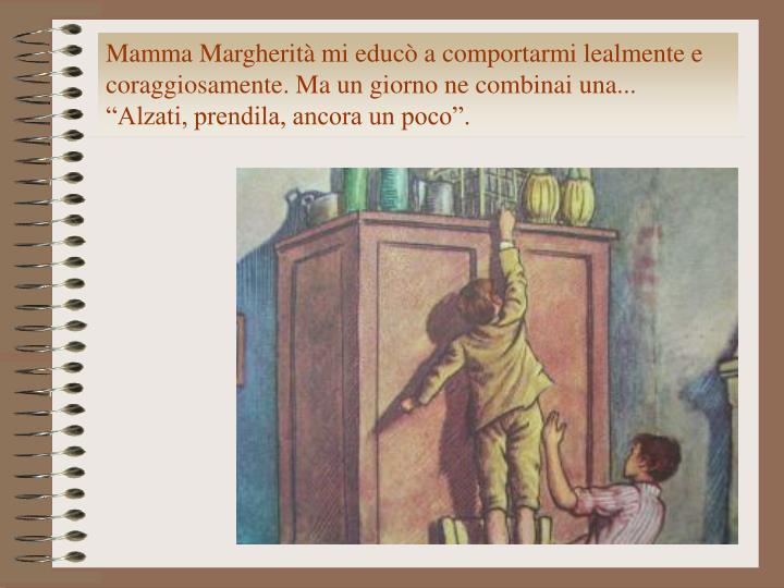 Mamma Margherità mi educò a comportarmi lealmente e coraggiosamente. Ma un giorno ne combinai una...