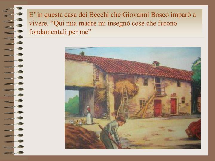 """E' in questa casa dei Becchi che Giovanni Bosco imparò a vivere. """"Qui mia madre mi insegnò cose che furono fondamentali per me"""""""