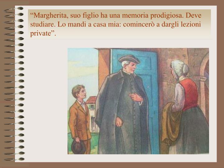 """""""Margherita, suo figlio ha una memoria prodigiosa. Deve studiare. Lo mandi a casa mia: comincerò a dargli lezioni private""""."""