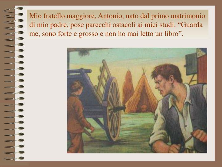 """Mio fratello maggiore, Antonio, nato dal primo matrimonio di mio padre, pose parecchi ostacoli ai miei studi. """"Guarda me, sono forte e grosso e non ho mai letto un libro""""."""