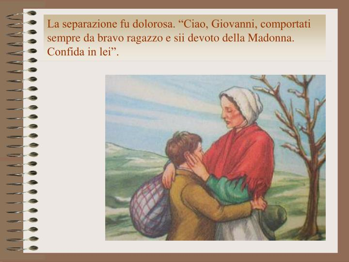 """La separazione fu dolorosa. """"Ciao, Giovanni, comportati sempre da bravo ragazzo e sii devoto della Madonna. Confida in lei""""."""