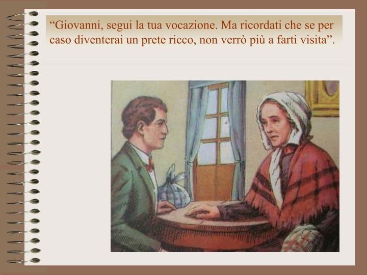 """""""Giovanni, segui la tua vocazione. Ma ricordati che se per caso diventerai un prete ricco, non verrò più a farti visita""""."""