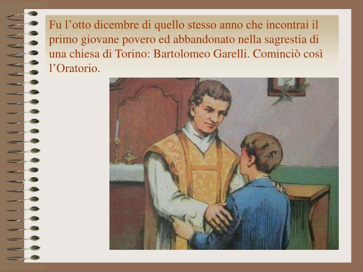 Fu l'otto dicembre di quello stesso anno che incontrai il primo giovane povero ed abbandonato nella sagrestia di una chiesa di Torino: Bartolomeo Garelli. Cominciò così l'Oratorio.