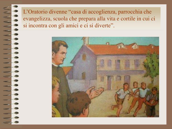 """L'Oratorio divenne """"casa di accoglienza, parrocchia che evangelizza, scuola che prepara alla vita e cortile in cui ci si incontra con gli amici e ci si diverte""""."""