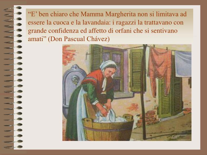 """""""E' ben chiaro che Mamma Margherita non si limitava ad essere la cuoca e la lavandaia: i ragazzi la trattavano con grande confidenza ed affetto di orfani che si sentivano amati"""" (Don Pascual Chávez)"""