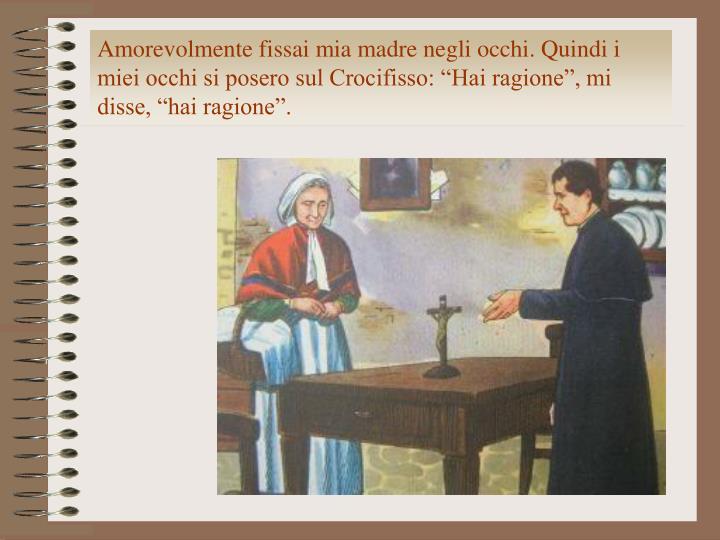 """Amorevolmente fissai mia madre negli occhi. Quindi i miei occhi si posero sul Crocifisso: """"Hai ragione"""", mi disse, """"hai ragione""""."""