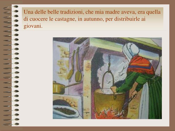 Una delle belle tradizioni, che mia madre aveva, era quella di cuocere le castagne, in autunno, per distribuirle ai giovani.