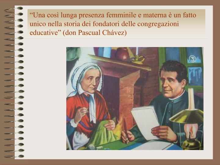 """""""Una così lunga presenza femminile e materna è un fatto unico nella storia dei fondatori delle congregazioni educative"""" (don Pascual Chávez)"""