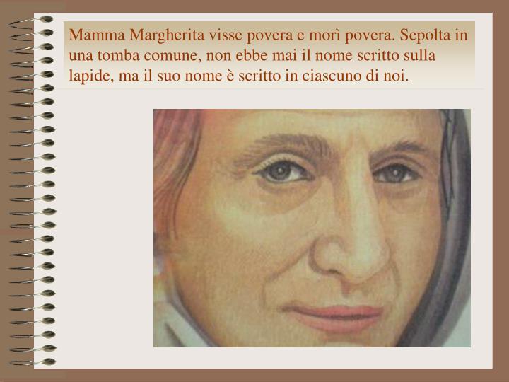 Mamma Margherita visse povera e morì povera. Sepolta in una tomba comune, non ebbe mai il nome scritto sulla lapide, ma il suo nome è scritto in ciascuno di noi.