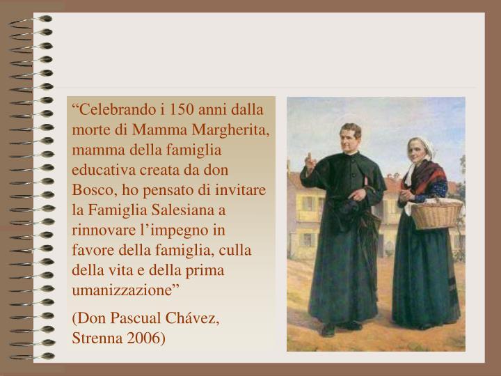 """""""Celebrando i 150 anni dalla morte di Mamma Margherita, mamma della famiglia educativa creata da don Bosco, ho pensato di invitare la Famiglia Salesiana a rinnovare l'impegno in favore della famiglia, culla della vita e della prima umanizzazione"""""""