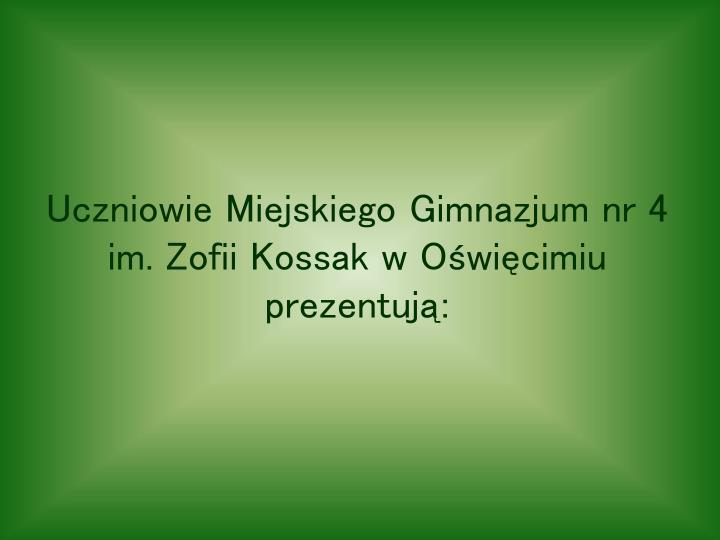 Uczniowie Miejskiego Gimnazjum nr 4 im. Zofii Kossak w Oświęcimiu prezentują: