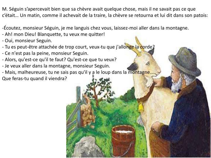 M. Séguin s'apercevait bien que sa chèvre avait quelque chose, mais il ne savait pas ce que c'était… Un matin, comme il achevait de la traire, la chèvre se retourna et lui dit dans son patois: