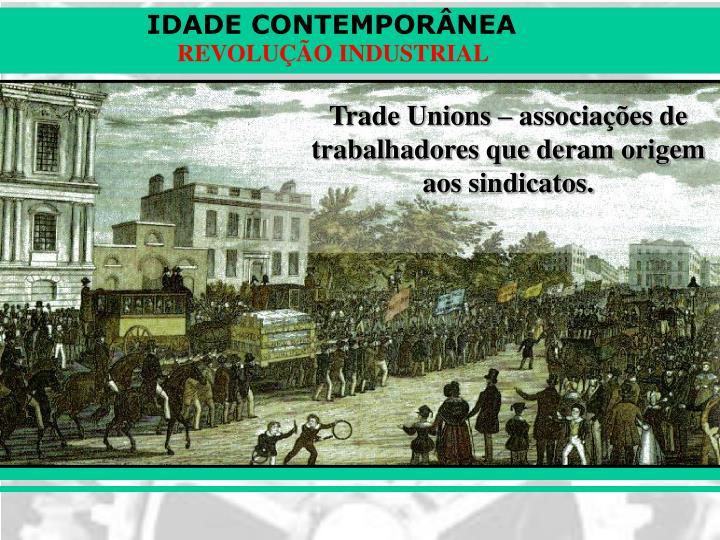 Trade Unions – associações de trabalhadores que deram origem aos sindicatos.
