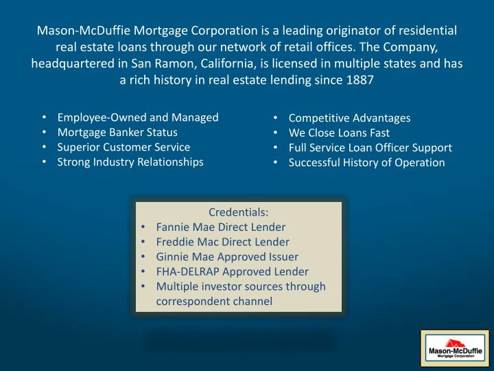 Mason-McDuffie Mortgage Corporation is a leading originator of residential real estate loans through our network of retail offices. The Company, headquartered in San Ramon, California, is licensed in multiple states and has a rich history in real estate lending since 1887