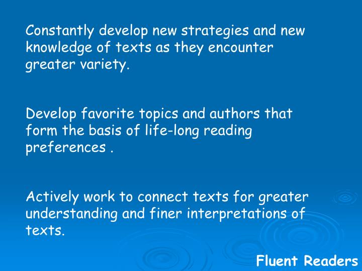 Constantly develop new strategies and new knowledge of texts as they encounter greater variety.