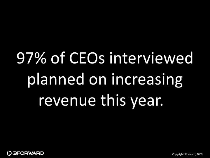 97% of CEOs interviewed planned on increasing revenue this year.