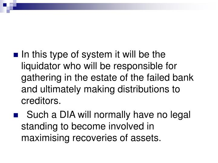 In this type of system it will be the liquidator who will be responsible for gathering in the estate of the failed bank and ultimately making distributions to creditors.