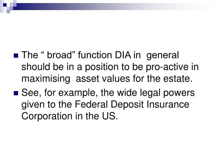"""The """" broad"""" function DIA in  general should be in a position to be pro-active in maximising  asset values for the estate."""