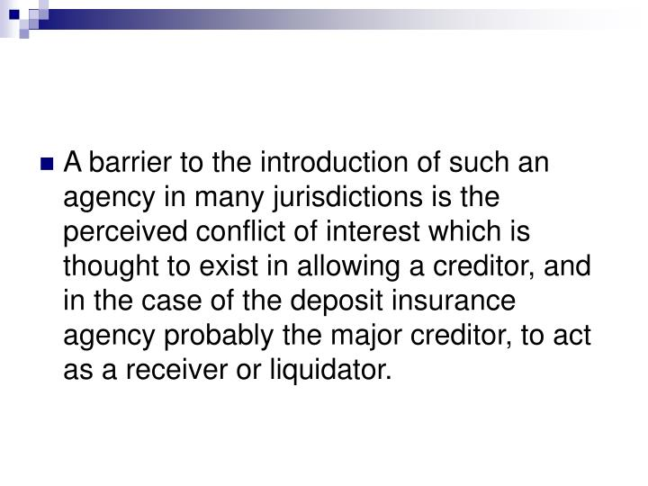 A barrier to the introduction of such an agency in many jurisdictions is the perceived conflict of interest which is thought to exist in allowing a creditor, and in the case of the deposit insurance agency probably the major creditor, to act as a receiver or liquidator.