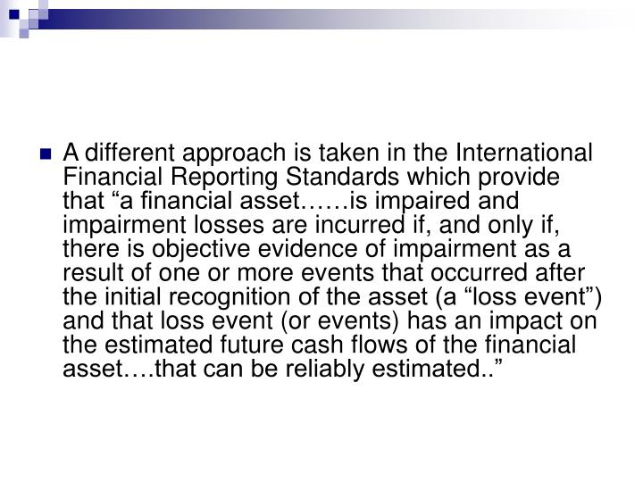 """A different approach is taken in the International Financial Reporting Standards which provide that """"a financial asset……is impaired and impairment losses are incurred if, and only if, there is objective evidence of impairment as a result of one or more events that occurred after the initial recognition of the asset (a """"loss event"""")  and that loss event (or events) has an impact on the estimated future cash flows of the financial asset….that can be reliably estimated.."""""""
