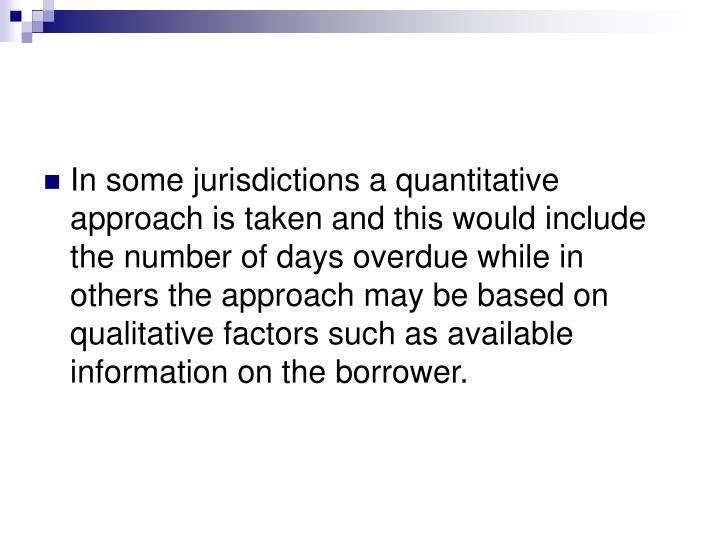 In some jurisdictions a quantitative approach is taken and this would include the number of days overdue while in others the approach may be based on qualitative factors such as available information on the borrower.