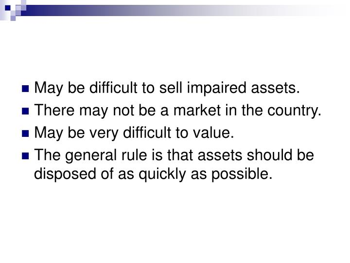 May be difficult to sell impaired assets.