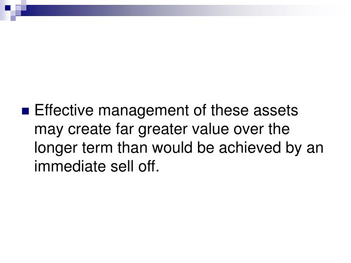 Effective management of these assets may create far greater value over the longer term than would be achieved by an immediate sell off.
