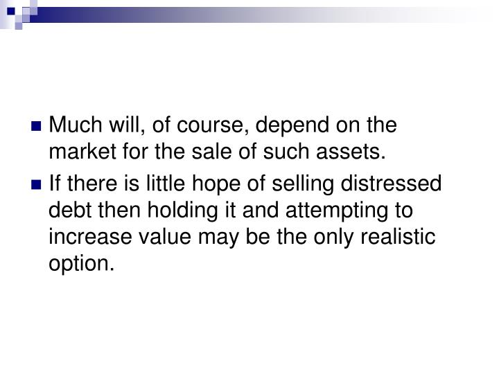 Much will, of course, depend on the market for the sale of such assets.