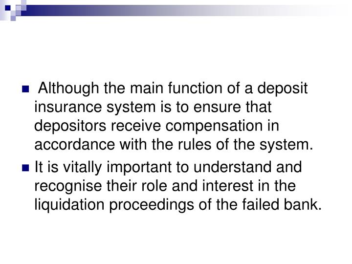 Although the main function of a deposit insurance system is to ensure that depositors receive compensation in accordance with the rules of the system.