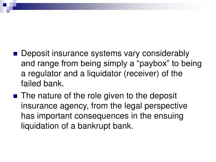 """Deposit insurance systems vary considerably and range from being simply a """"paybox"""" to being a regulator and a liquidator (receiver) of the failed bank."""