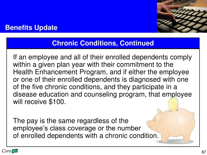 If an employee and all of their enrolled dependents comply within a given plan year with their commitment to the Health Enhancement Program, and if either the employee or one of their enrolled dependents is diagnosed with one of the five chronic conditions, and they participate in a disease education and counseling program, that employee will receive $100.