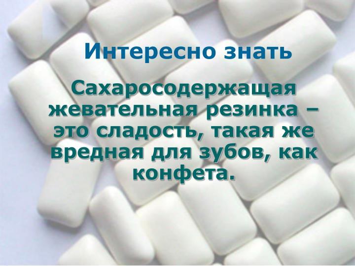 Сахаросодержащая жевательная резинка – это сладость, такая же вредная для зубов, как конфета.