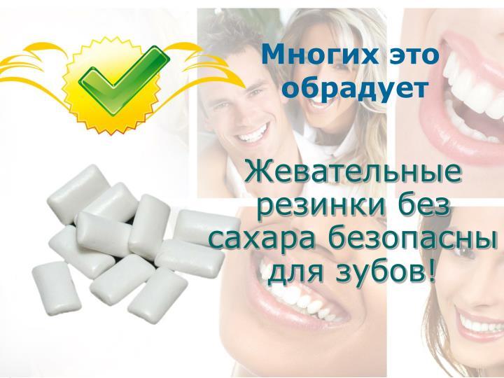 Жевательные резинки без сахара безопасны для зубов!