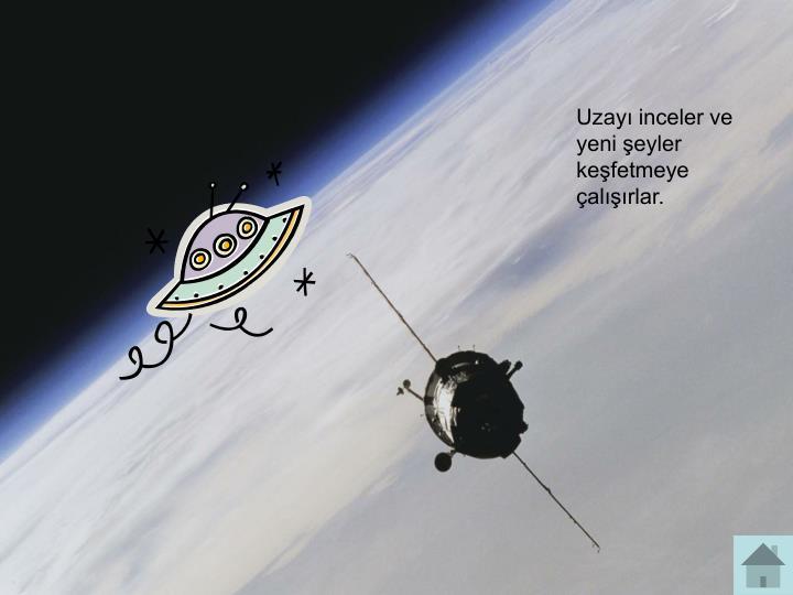 Uzayı inceler ve yeni şeyler keşfetmeye çalışırlar.