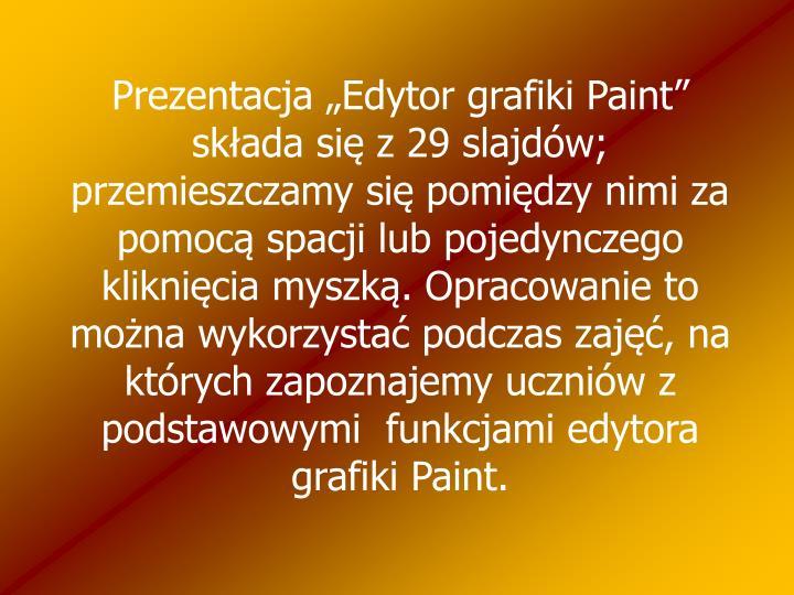 """Prezentacja """"Edytor grafiki Paint"""" składa się z 29 slajdów; przemieszczamy się pomiędzy nimi za pomocą spacji lub pojedynczego kliknięcia myszką. Opracowanie to można wykorzystać podczas zajęć, na których zapoznajemy uczniów z  podstawowymi  funkcjami edytora grafiki Paint."""