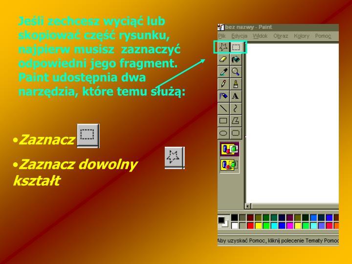 Jeśli zechcesz wyciąć lub skopiować część rysunku, najpierw musisz  zaznaczyć odpowiedni jego fragment. Paint udostępnia dwa narzędzia, które temu służą: